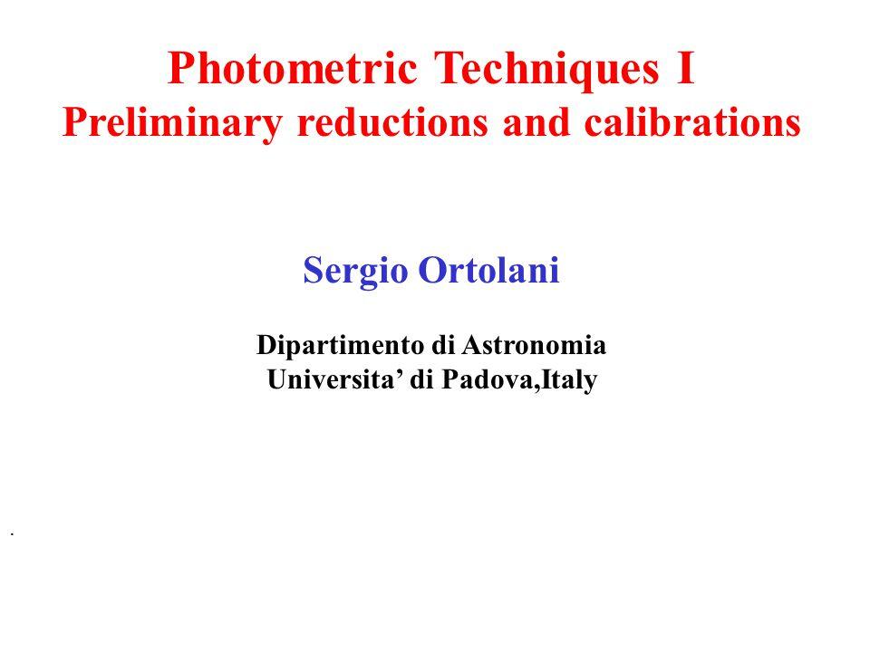 Photometric Techniques I Preliminary reductions and calibrations Sergio Ortolani Dipartimento di Astronomia Universita' di Padova,Italy.