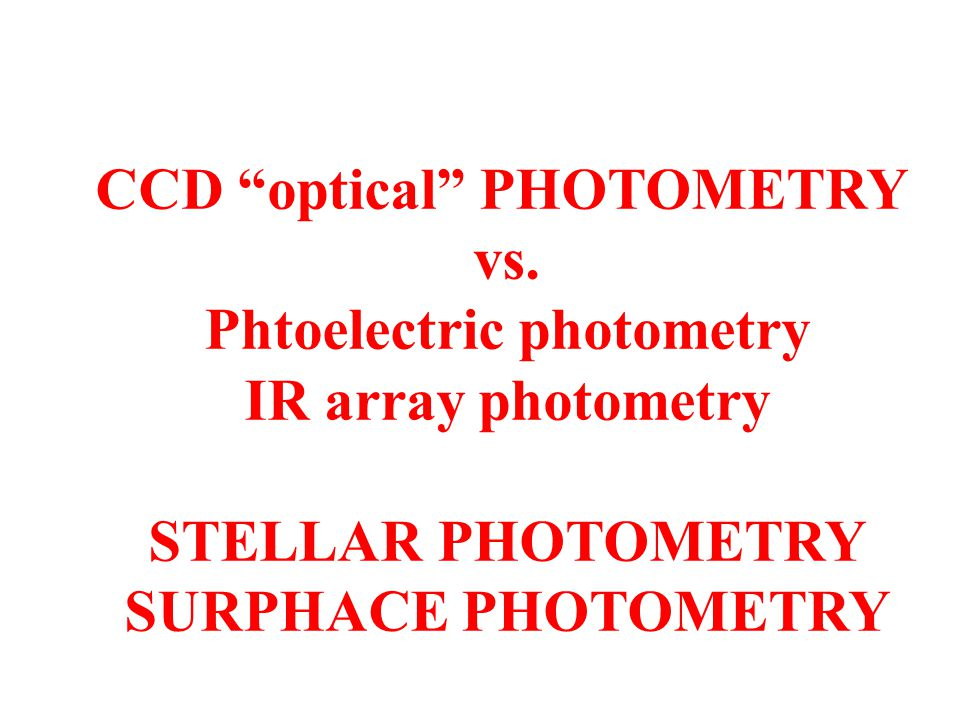 "CCD ""optical"" PHOTOMETRY vs. Phtoelectric photometry IR array photometry STELLAR PHOTOMETRY SURPHACE PHOTOMETRY"