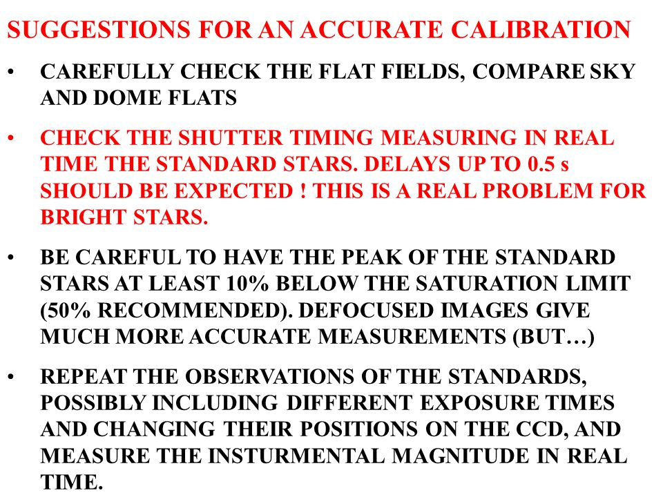 SUGGESTIONS FOR AN ACCURATE CALIBRATION CAREFULLY CHECK THE FLAT FIELDS, COMPARE SKY AND DOME FLATS CHECK THE SHUTTER TIMING MEASURING IN REAL TIME TH