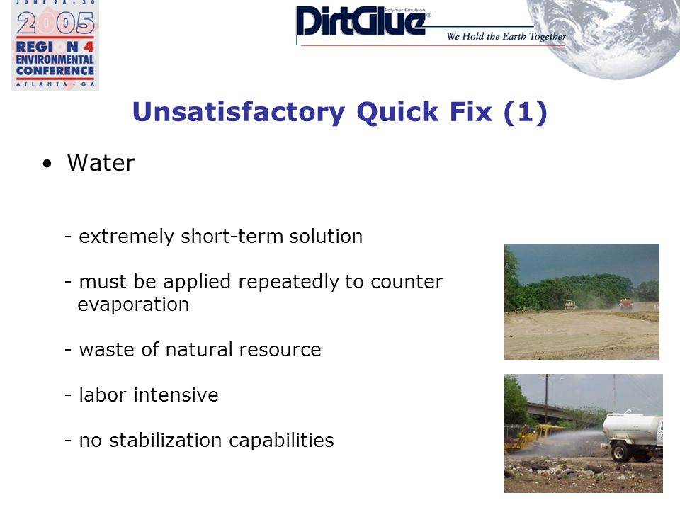 Unsatisfactory Quick Fix (1) Water - extremely short-term solution - must be applied repeatedly to counter evaporation - waste of natural resource - labor intensive - no stabilization capabilities