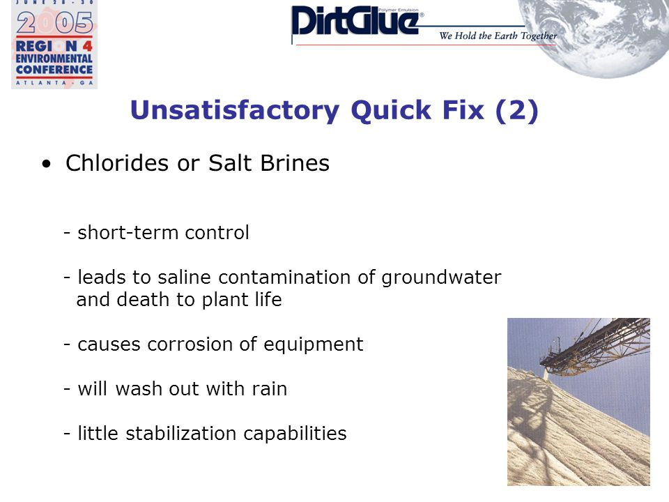 Unsatisfactory Quick Fix (2) Chlorides or Salt Brines - short-term control - leads to saline contamination of groundwater and death to plant life - causes corrosion of equipment - will wash out with rain - little stabilization capabilities