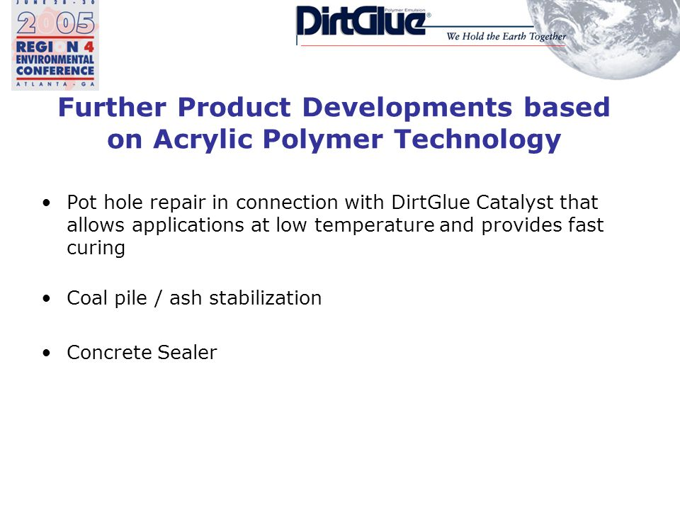 Further Product Developments based on Acrylic Polymer Technology Pot hole repair in connection with DirtGlue Catalyst that allows applications at low temperature and provides fast curing Coal pile / ash stabilization Concrete Sealer