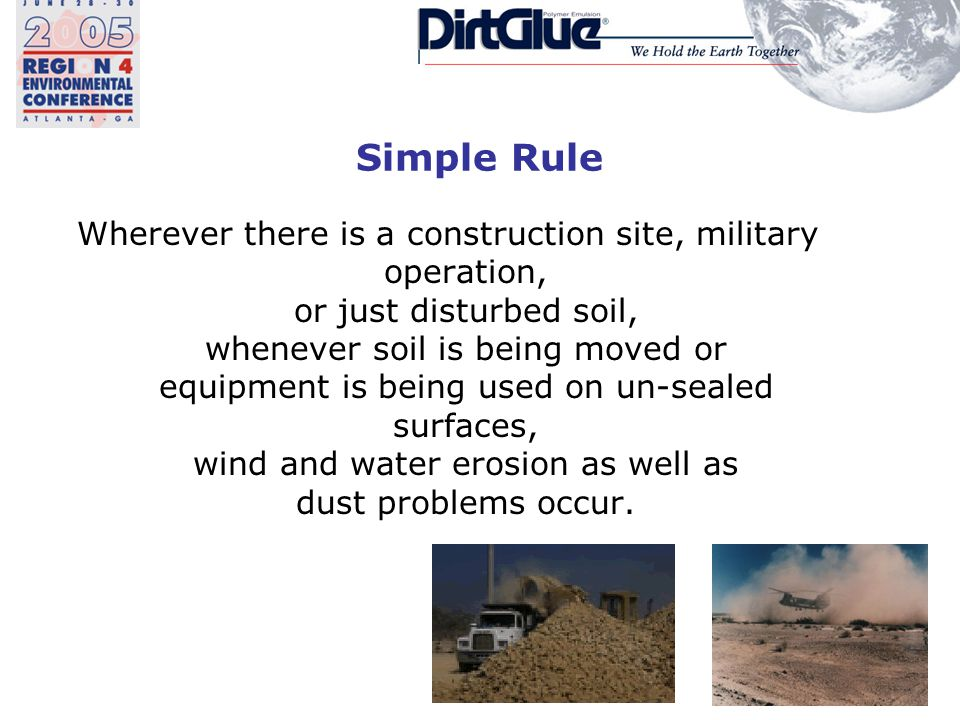 Simple Rule Wherever there is a construction site, military operation, or just disturbed soil, whenever soil is being moved or equipment is being used on un-sealed surfaces, wind and water erosion as well as dust problems occur.