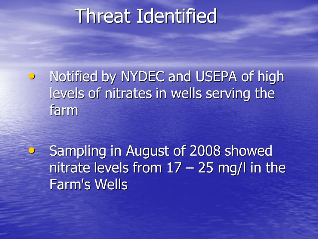 Threat Identified Notified by NYDEC and USEPA of high levels of nitrates in wells serving the farm Notified by NYDEC and USEPA of high levels of nitra