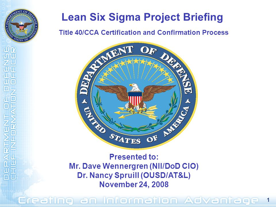 1 Presented to: Mr. Dave Wennergren (NII/DoD CIO) Dr. Nancy Spruill (OUSD/AT&L) November 24, 2008 Lean Six Sigma Project Briefing Title 40/CCA Certifi