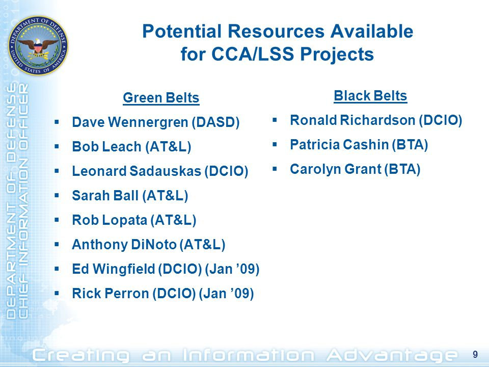 9 Potential Resources Available for CCA/LSS Projects Green Belts  Dave Wennergren (DASD)  Bob Leach (AT&L)  Leonard Sadauskas (DCIO)  Sarah Ball (