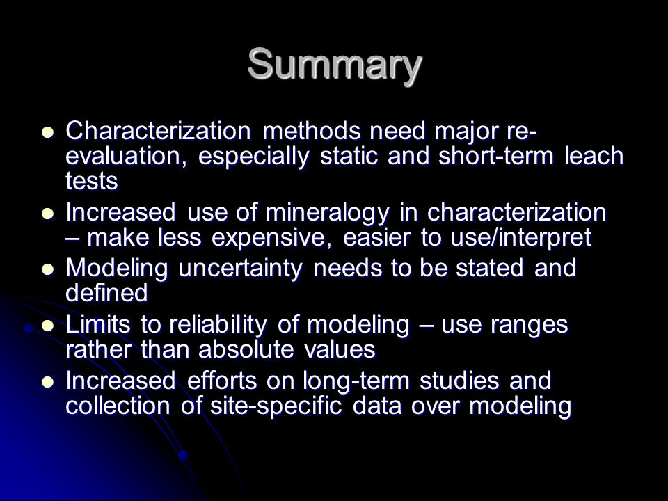 Summary Characterization methods need major re- evaluation, especially static and short-term leach tests Characterization methods need major re- evaluation, especially static and short-term leach tests Increased use of mineralogy in characterization – make less expensive, easier to use/interpret Increased use of mineralogy in characterization – make less expensive, easier to use/interpret Modeling uncertainty needs to be stated and defined Modeling uncertainty needs to be stated and defined Limits to reliability of modeling – use ranges rather than absolute values Limits to reliability of modeling – use ranges rather than absolute values Increased efforts on long-term studies and collection of site-specific data over modeling Increased efforts on long-term studies and collection of site-specific data over modeling