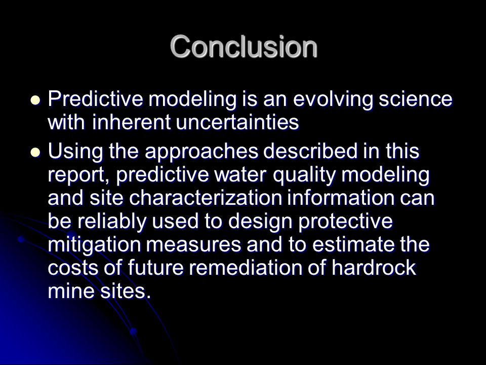 Conclusion Predictive modeling is an evolving science with inherent uncertainties Predictive modeling is an evolving science with inherent uncertainties Using the approaches described in this report, predictive water quality modeling and site characterization information can be reliably used to design protective mitigation measures and to estimate the costs of future remediation of hardrock mine sites.