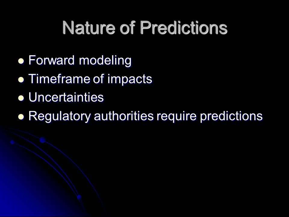 Nature of Predictions Forward modeling Forward modeling Timeframe of impacts Timeframe of impacts Uncertainties Uncertainties Regulatory authorities require predictions Regulatory authorities require predictions