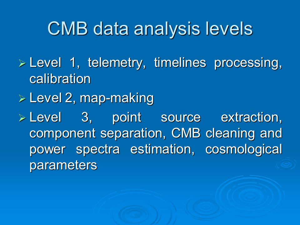 CMB data analysis levels  Level 1, telemetry, timelines processing, calibration  Level 2, map-making  Level 3, point source extraction, component s