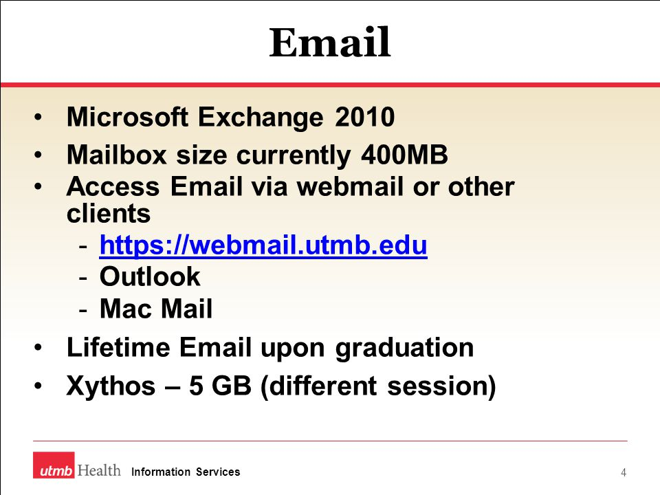 Email Microsoft Exchange 2010 Mailbox size currently 400MB Access Email via webmail or other clients -https://webmail.utmb.eduhttps://webmail.utmb.edu -Outlook -Mac Mail Lifetime Email upon graduation Xythos – 5 GB (different session) 4 Information Services