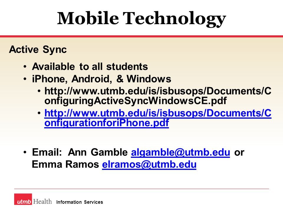 Mobile Technology Active Sync Available to all students iPhone, Android, & Windows http://www.utmb.edu/is/isbusops/Documents/C onfiguringActiveSyncWindowsCE.pdf http://www.utmb.edu/is/isbusops/Documents/C onfigurationforiPhone.pdfhttp://www.utmb.edu/is/isbusops/Documents/C onfigurationforiPhone.pdf Email: Ann Gamble algamble@utmb.edu oralgamble@utmb.edu Emma Ramos elramos@utmb.eduelramos@utmb.edu Information Services