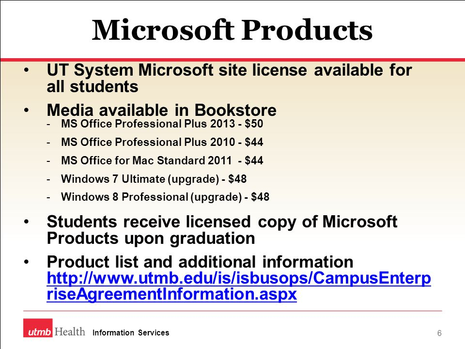 Microsoft Products UT System Microsoft site license available for all students Media available in Bookstore -MS Office Professional Plus 2013 - $50 -MS Office Professional Plus 2010 - $44 -MS Office for Mac Standard 2011 - $44 -Windows 7 Ultimate (upgrade) - $48 -Windows 8 Professional (upgrade) - $48 Students receive licensed copy of Microsoft Products upon graduation Product list and additional information http://www.utmb.edu/is/isbusops/CampusEnterp riseAgreementInformation.aspx http://www.utmb.edu/is/isbusops/CampusEnterp riseAgreementInformation.aspx 6 Information Services