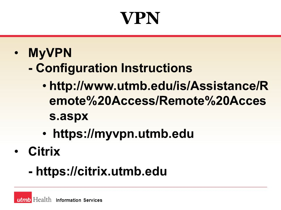 VPN MyVPN - Configuration Instructions http://www.utmb.edu/is/Assistance/R emote%20Access/Remote%20Acces s.aspx https://myvpn.utmb.edu Citrix - https://citrix.utmb.edu Information Services