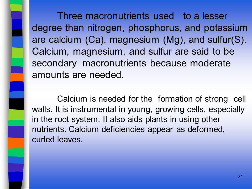 21 Three macronutrients used to a lesser degree than nitrogen, phosphorus, and potassium are calcium (Ca), magnesium (Mg), and sulfur(S).