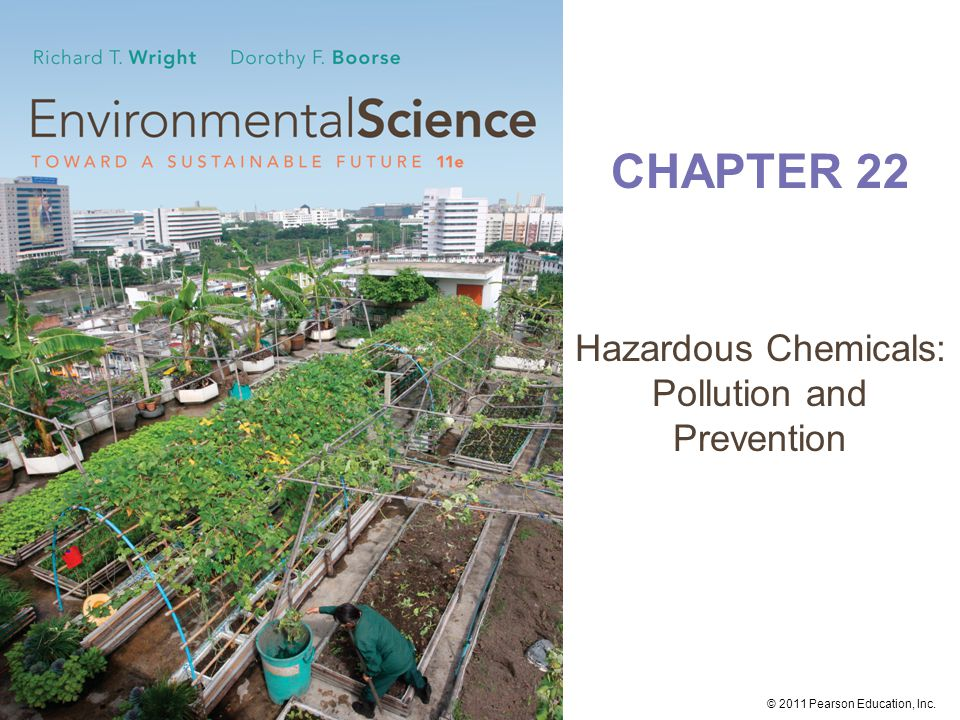 © 2011 Pearson Education, Inc. CHAPTER 22 Hazardous Chemicals: Pollution and Prevention