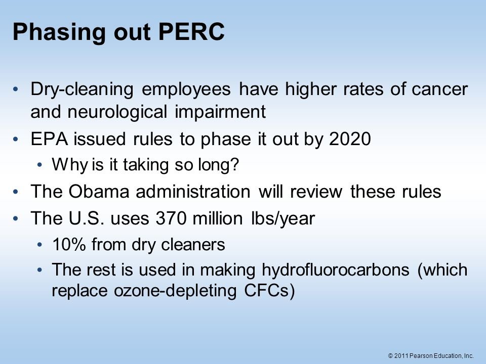© 2011 Pearson Education, Inc. Phasing out PERC Dry-cleaning employees have higher rates of cancer and neurological impairment EPA issued rules to pha