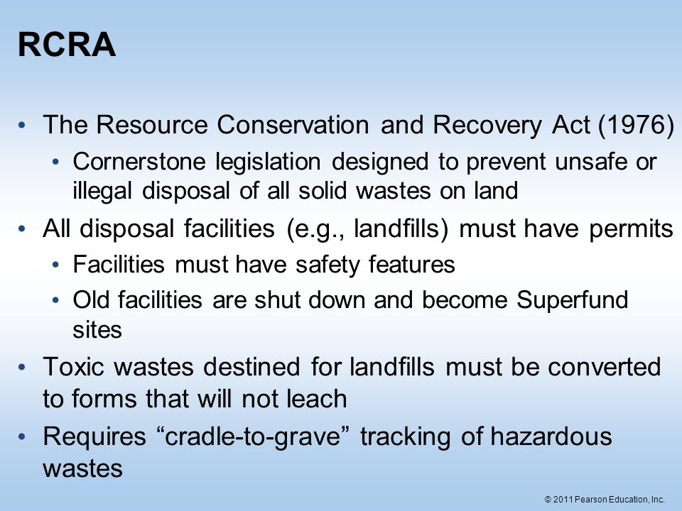 © 2011 Pearson Education, Inc. RCRA The Resource Conservation and Recovery Act (1976) Cornerstone legislation designed to prevent unsafe or illegal di