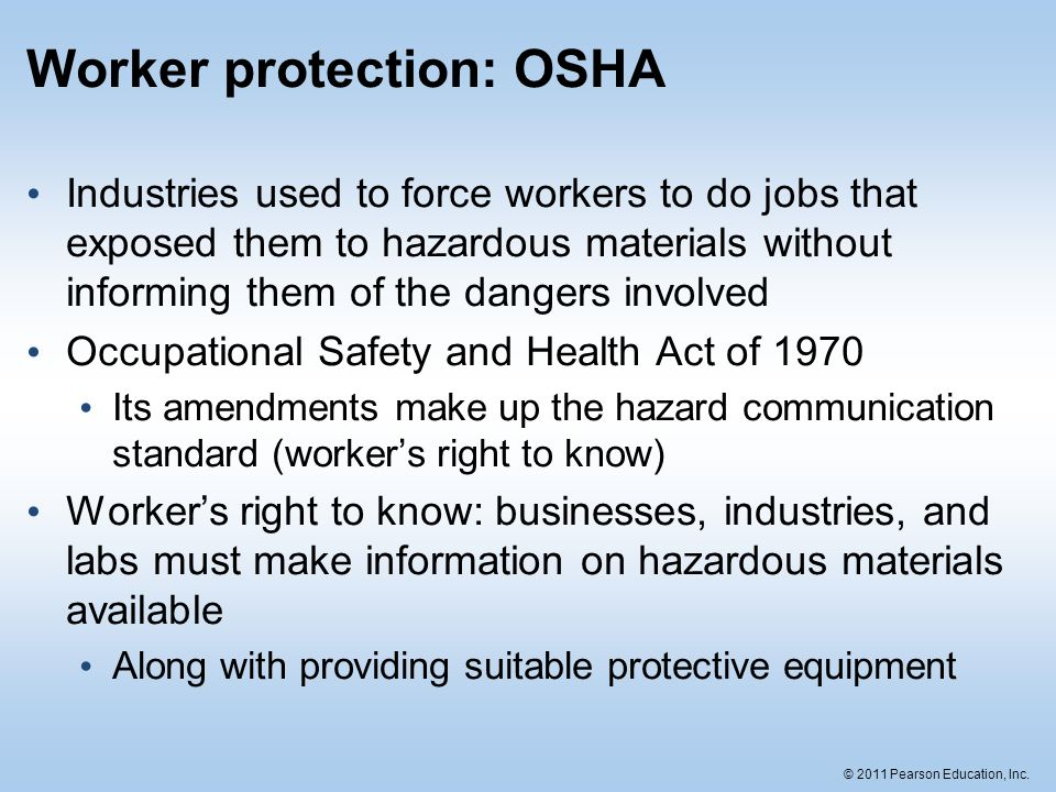 © 2011 Pearson Education, Inc. Worker protection: OSHA Industries used to force workers to do jobs that exposed them to hazardous materials without in