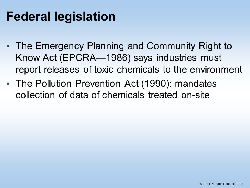 © 2011 Pearson Education, Inc. Federal legislation The Emergency Planning and Community Right to Know Act (EPCRA—1986) says industries must report rel