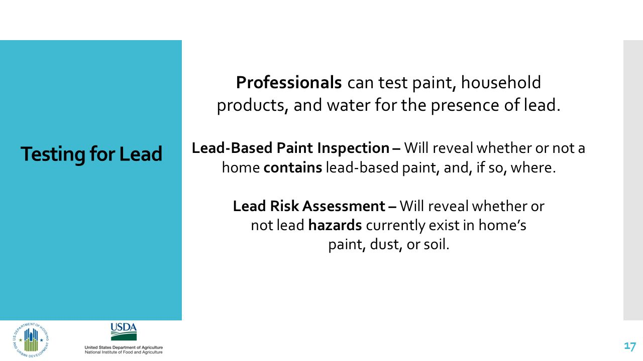 Testing for Lead 17 Professionals can test paint, household products, and water for the presence of lead.