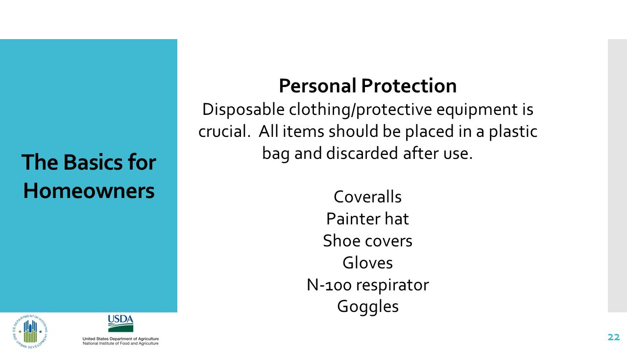 The Basics for Homeowners 22 Personal Protection Disposable clothing/protective equipment is crucial.