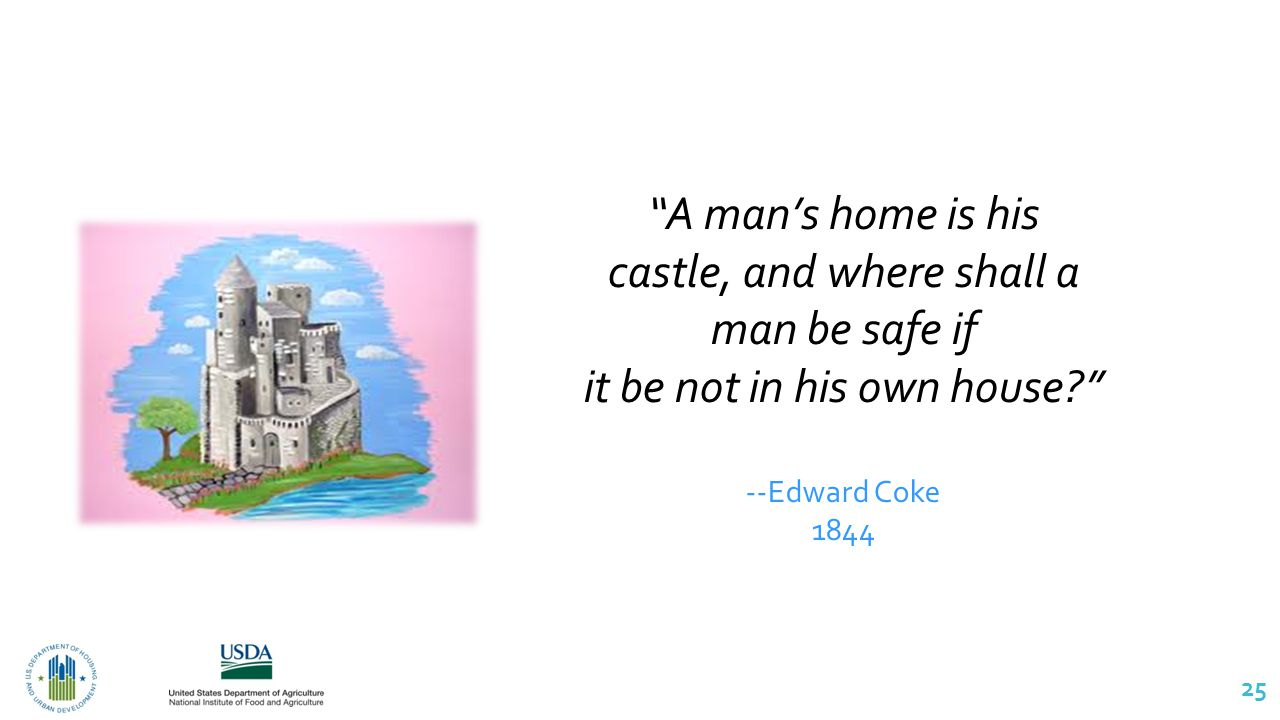 25 A man's home is his castle, and where shall a man be safe if it be not in his own house --Edward Coke 1844