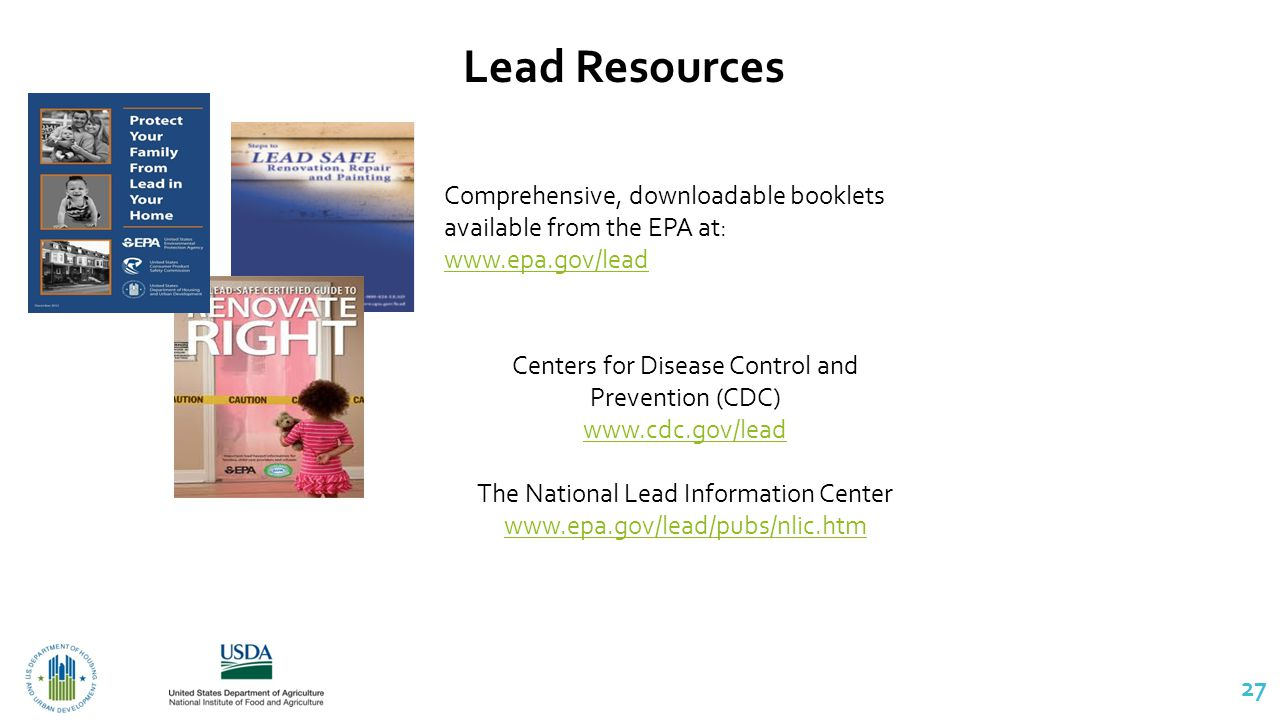 27 Lead Resources Comprehensive, downloadable booklets available from the EPA at: www.epa.gov/lead Centers for Disease Control and Prevention (CDC) www.cdc.gov/lead The National Lead Information Center www.epa.gov/lead/pubs/nlic.htm