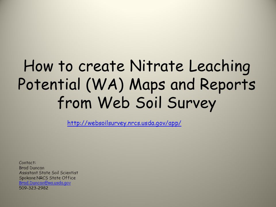 How to create Nitrate Leaching Potential (WA) Maps and Reports from Web Soil Survey http://websoilsurvey.nrcs.usda.gov/app/ Contact: Brad Duncan Assistant State Soil Scientist Spokane NRCS State Office Brad.Duncan@wa.usda.gov 509-323-2982