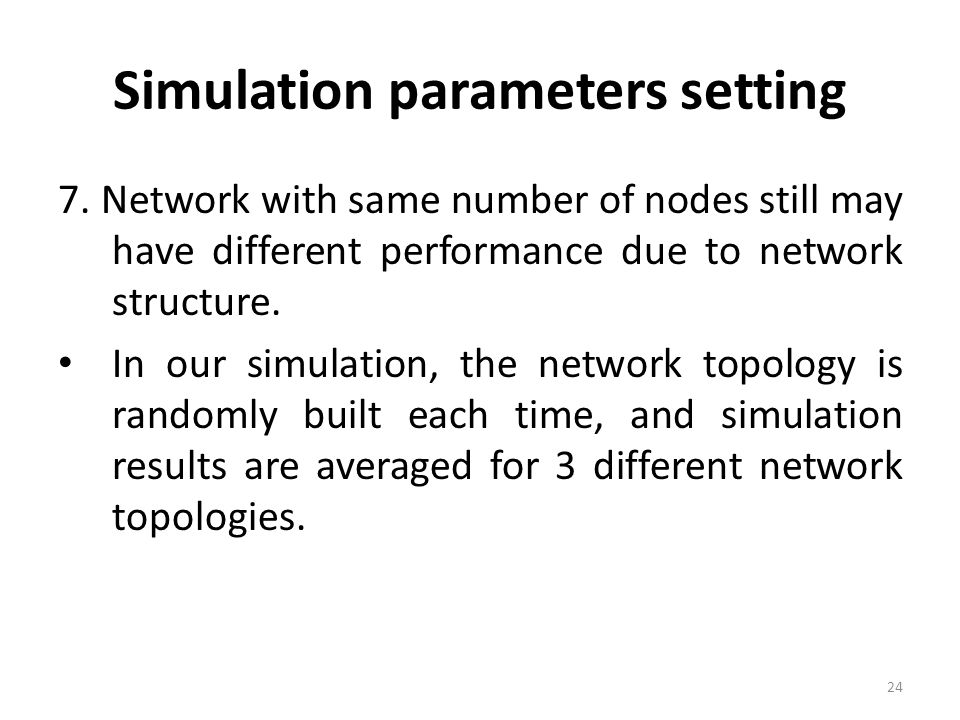 Simulation parameters setting 7. Network with same number of nodes still may have different performance due to network structure. In our simulation, t
