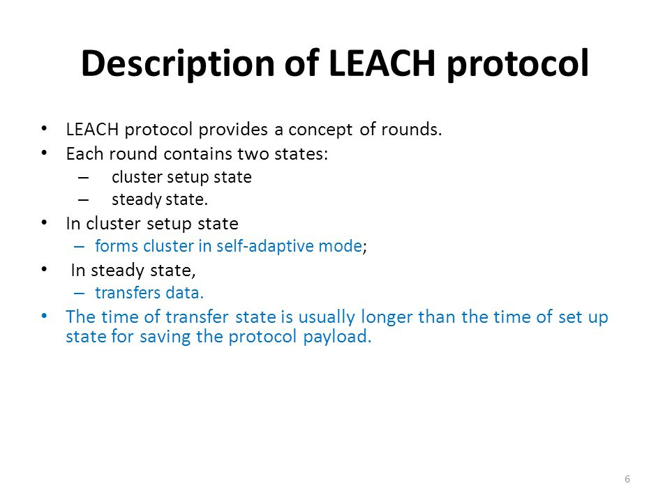 Description of LEACH protocol LEACH protocol provides a concept of rounds. Each round contains two states: – cluster setup state – steady state. In cl
