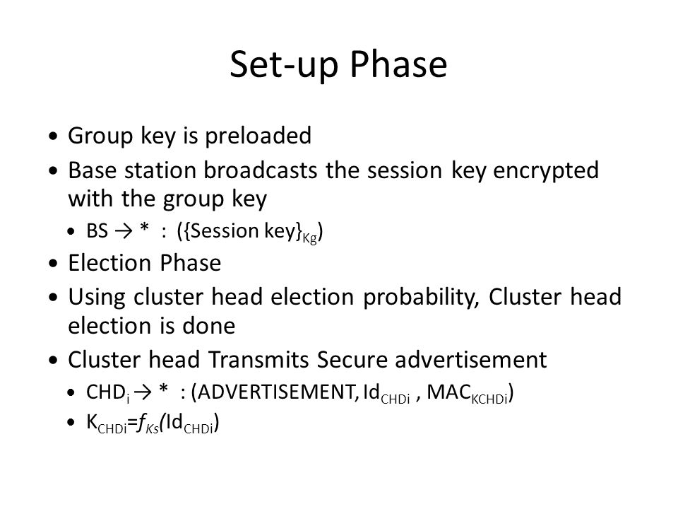 Set-up Phase Group key is preloaded Base station broadcasts the session key encrypted with the group key BS → * : ({Session key} Kg ) Election Phase Using cluster head election probability, Cluster head election is done Cluster head Transmits Secure advertisement CHD i → * : (ADVERTISEMENT, Id CHDi, MAC KCHDi ) K CHDi =f Ks (Id CHDi )