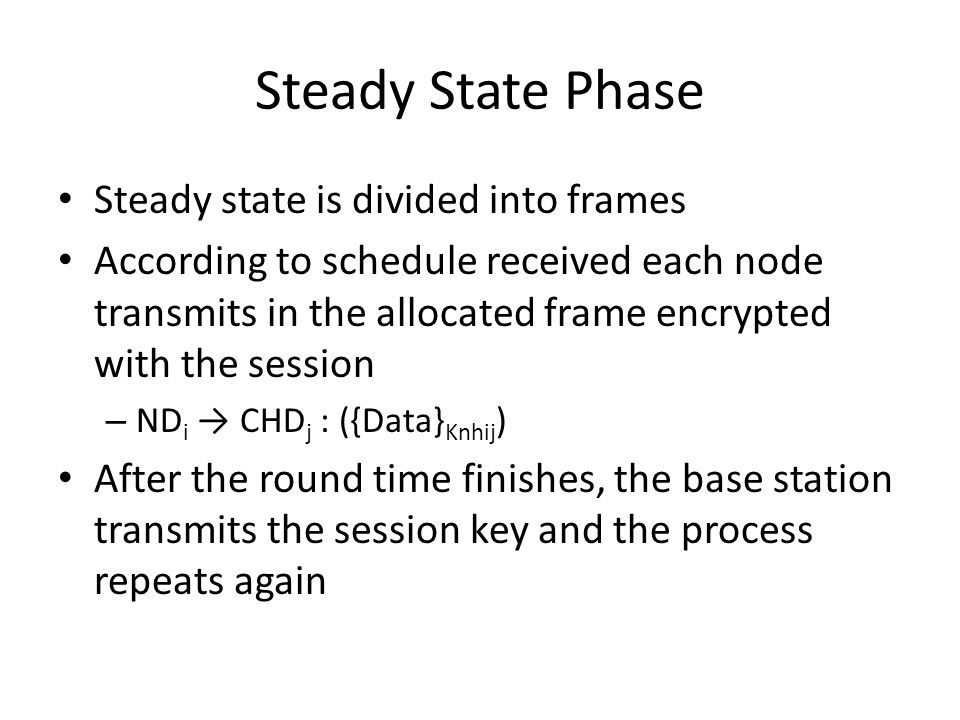 Steady State Phase Steady state is divided into frames According to schedule received each node transmits in the allocated frame encrypted with the session – ND i → CHD j : ({Data} Knhij ) After the round time finishes, the base station transmits the session key and the process repeats again