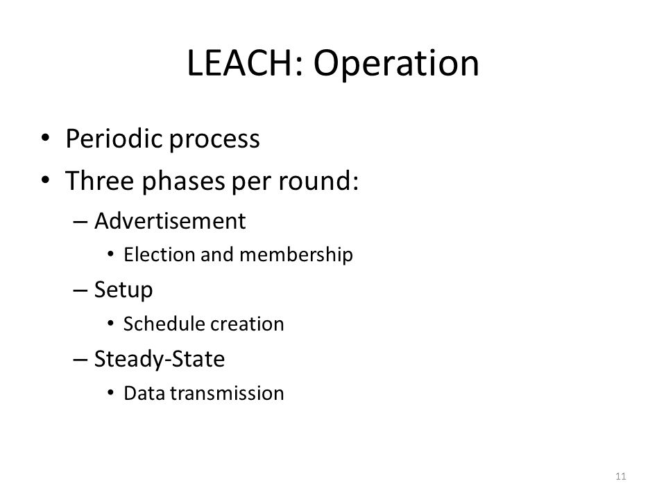 LEACH: Operation Periodic process Three phases per round: – Advertisement Election and membership – Setup Schedule creation – Steady-State Data transmission 11