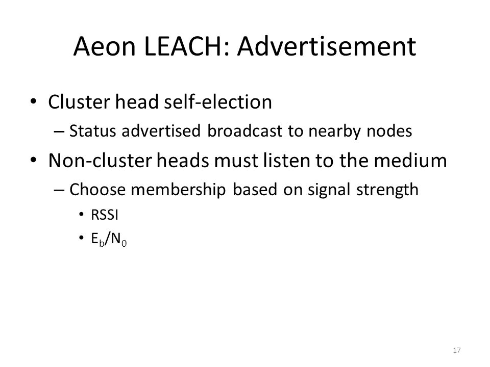 Aeon LEACH: Advertisement Cluster head self-election – Status advertised broadcast to nearby nodes Non-cluster heads must listen to the medium – Choose membership based on signal strength RSSI E b /N 0 17