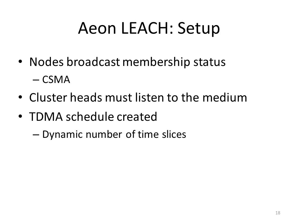 Aeon LEACH: Setup Nodes broadcast membership status – CSMA Cluster heads must listen to the medium TDMA schedule created – Dynamic number of time slices 18