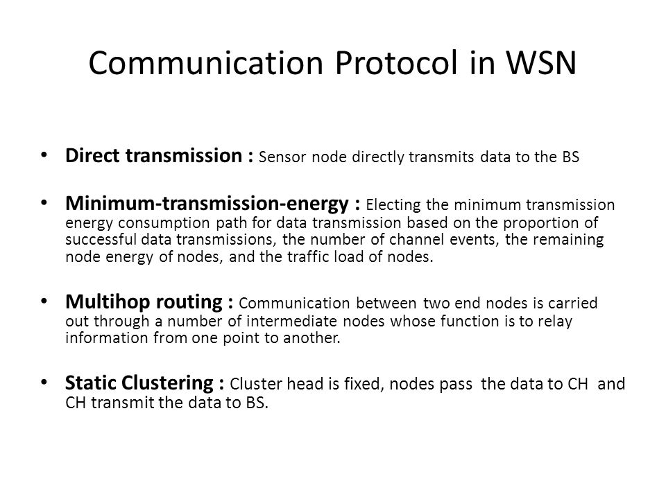 Communication Protocol in WSN Direct transmission : Sensor node directly transmits data to the BS Minimum-transmission-energy : Electing the minimum transmission energy consumption path for data transmission based on the proportion of successful data transmissions, the number of channel events, the remaining node energy of nodes, and the traffic load of nodes.