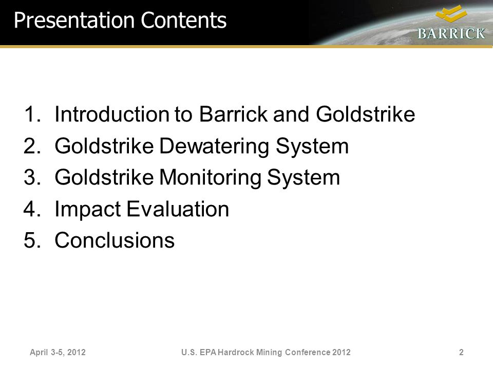 1.Introduction to Barrick and Goldstrike 2.Goldstrike Dewatering System 3.Goldstrike Monitoring System 4.Impact Evaluation 5.Conclusions April 3-5, 20