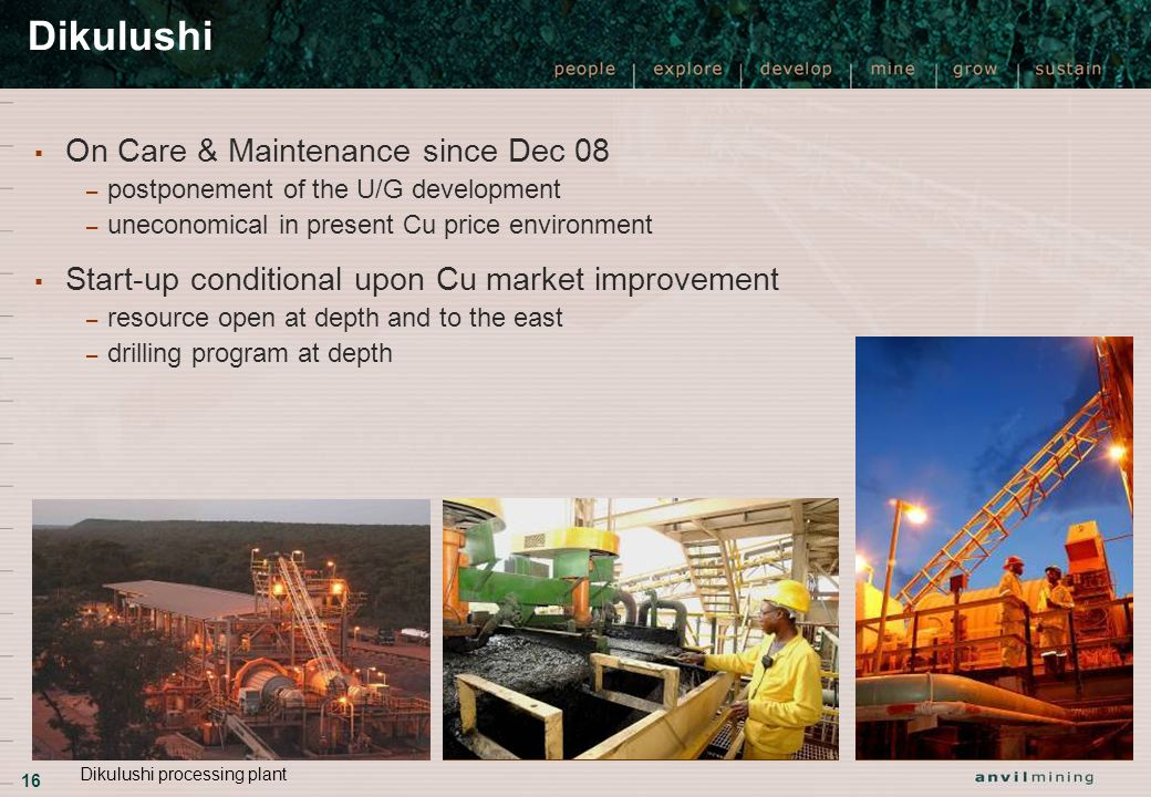 16 ▪ On Care & Maintenance since Dec 08 – postponement of the U/G development – uneconomical in present Cu price environment ▪ Start-up conditional upon Cu market improvement – resource open at depth and to the east – drilling program at depth Dikulushi Dikulushi processing plant