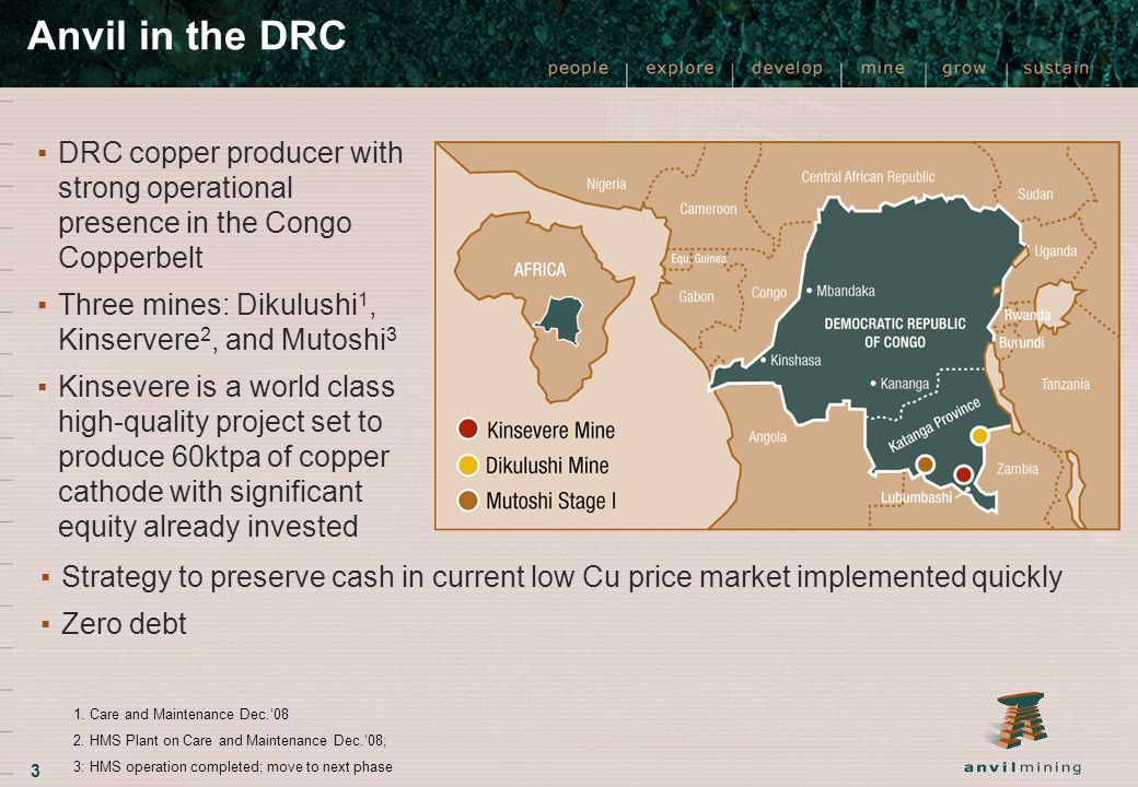 3 Anvil in the DRC ▪DRC copper producer with strong operational presence in the Congo Copperbelt ▪Three mines: Dikulushi 1, Kinservere 2, and Mutoshi 3 ▪Kinsevere is a world class high-quality project set to produce 60ktpa of copper cathode with significant equity already invested ▪Strategy to preserve cash in current low Cu price market implemented quickly ▪Zero debt 1.