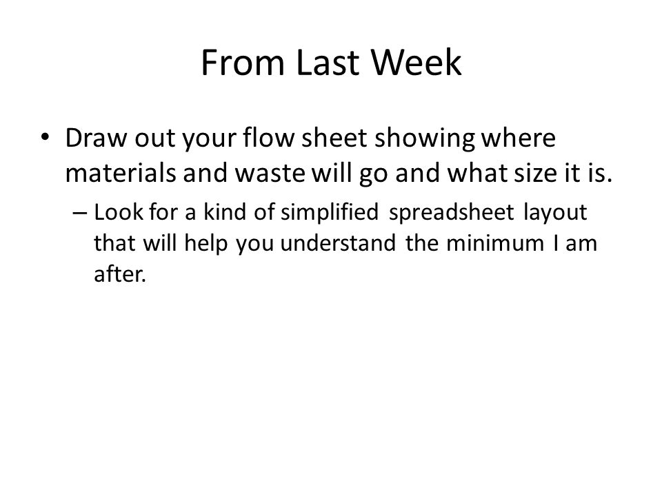 From Last Week Draw out your flow sheet showing where materials and waste will go and what size it is.