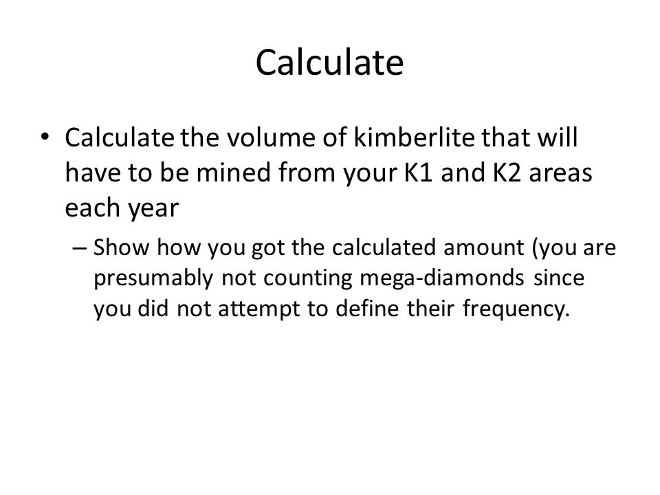 Calculate Calculate the volume of kimberlite that will have to be mined from your K1 and K2 areas each year – Show how you got the calculated amount (you are presumably not counting mega-diamonds since you did not attempt to define their frequency.