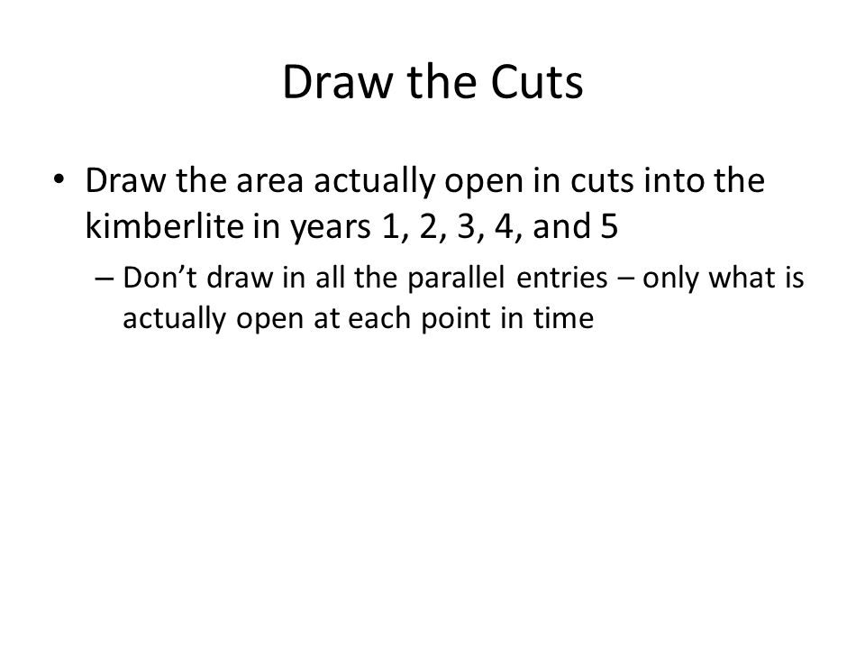 Draw the Cuts Draw the area actually open in cuts into the kimberlite in years 1, 2, 3, 4, and 5 – Don't draw in all the parallel entries – only what is actually open at each point in time