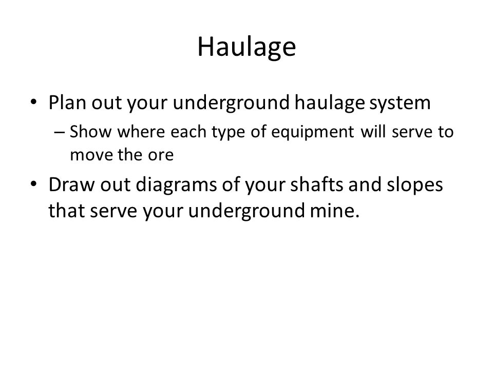 Haulage Plan out your underground haulage system – Show where each type of equipment will serve to move the ore Draw out diagrams of your shafts and slopes that serve your underground mine.