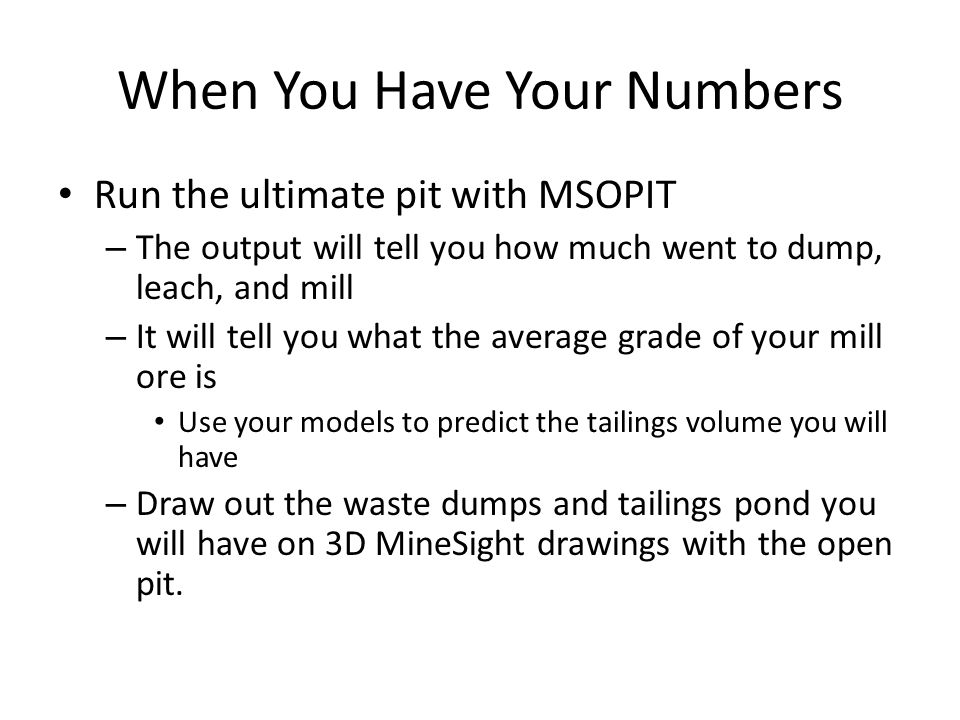 When You Have Your Numbers Run the ultimate pit with MSOPIT – The output will tell you how much went to dump, leach, and mill – It will tell you what the average grade of your mill ore is Use your models to predict the tailings volume you will have – Draw out the waste dumps and tailings pond you will have on 3D MineSight drawings with the open pit.