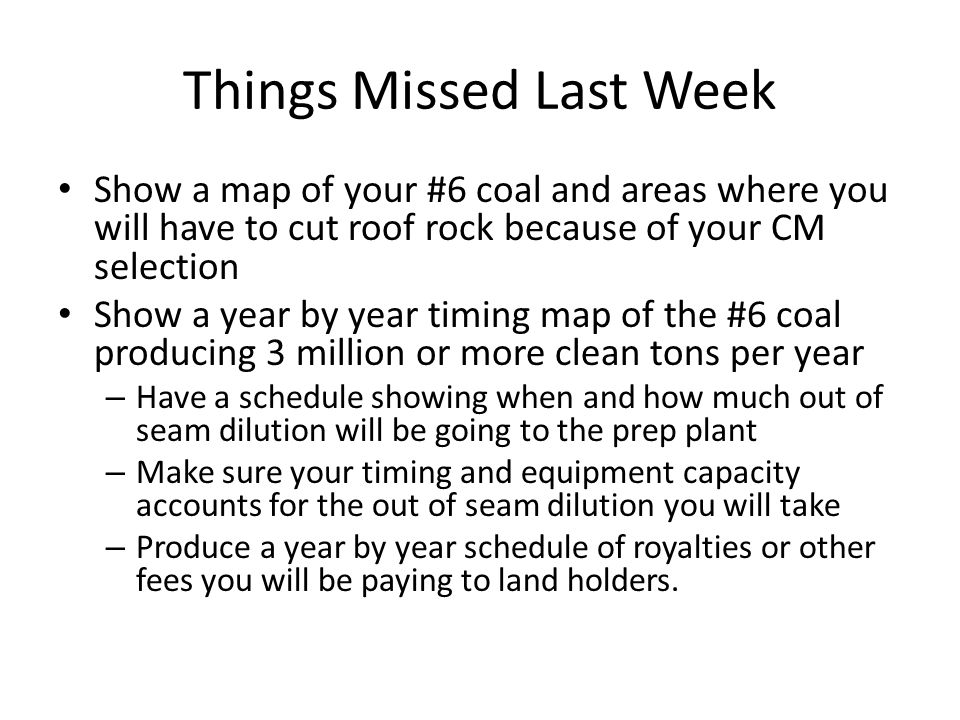 Things Missed Last Week Show a map of your #6 coal and areas where you will have to cut roof rock because of your CM selection Show a year by year timing map of the #6 coal producing 3 million or more clean tons per year – Have a schedule showing when and how much out of seam dilution will be going to the prep plant – Make sure your timing and equipment capacity accounts for the out of seam dilution you will take – Produce a year by year schedule of royalties or other fees you will be paying to land holders.