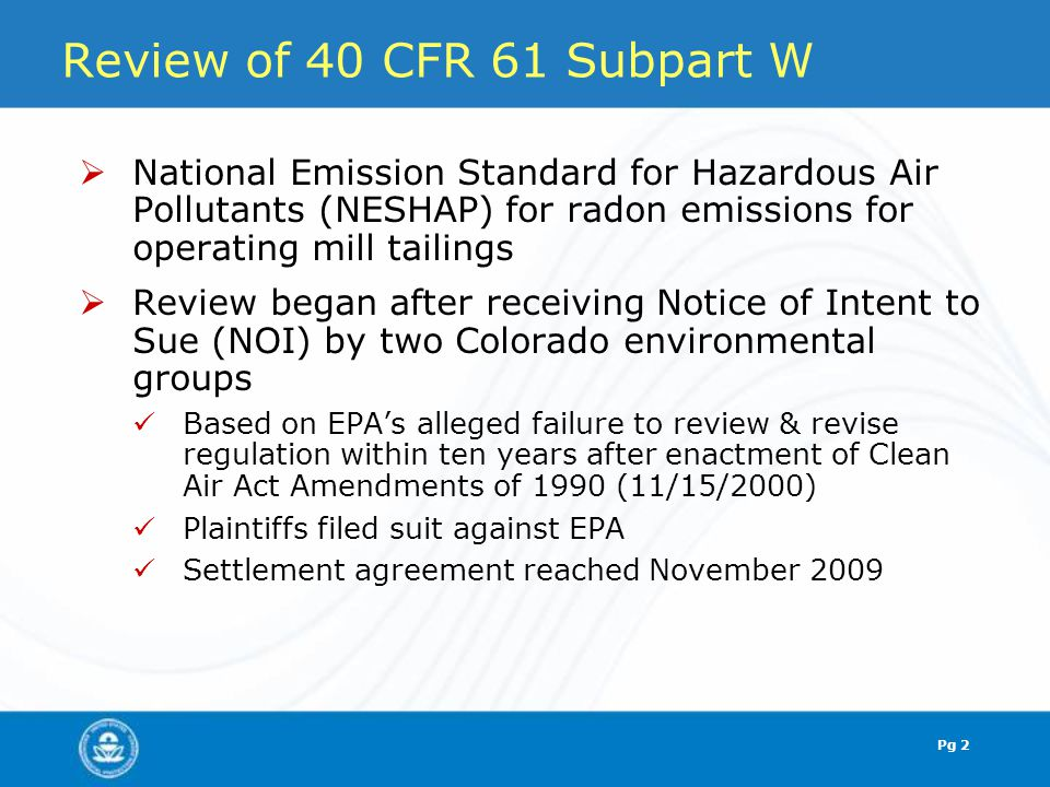 Pg 3 Existing Subpart W Summary  Applies to radon emissions from operating uranium mill tailings  Radon emissions flux standard: 20 pCi/m 2 /sec  After 12/15/1989, new impoundments were required to meet one of two new work practices: Phased disposal – Impoundment size(2) < 40 acres Continuous disposal – dewatered tailings with no more than 10 acres uncovered Both must meet design, construction, ground-water monitoring standards at 40 CFR 192.32(a)  Work practices were designed to achieve at least equivalent risk reductions as obtained by the numerical standard Pg 3