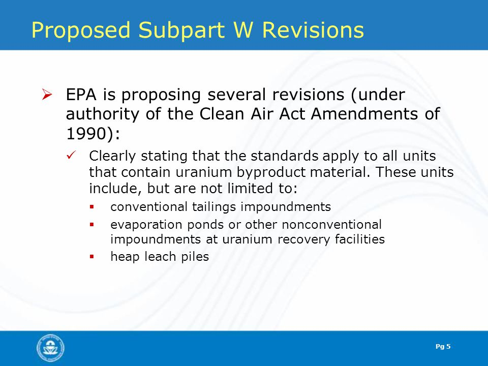 Proposed Subpart W Revisions  EPA is proposing several revisions (under authority of the Clean Air Act Amendments of 1990): Clearly stating that the standards apply to all units that contain uranium byproduct material.