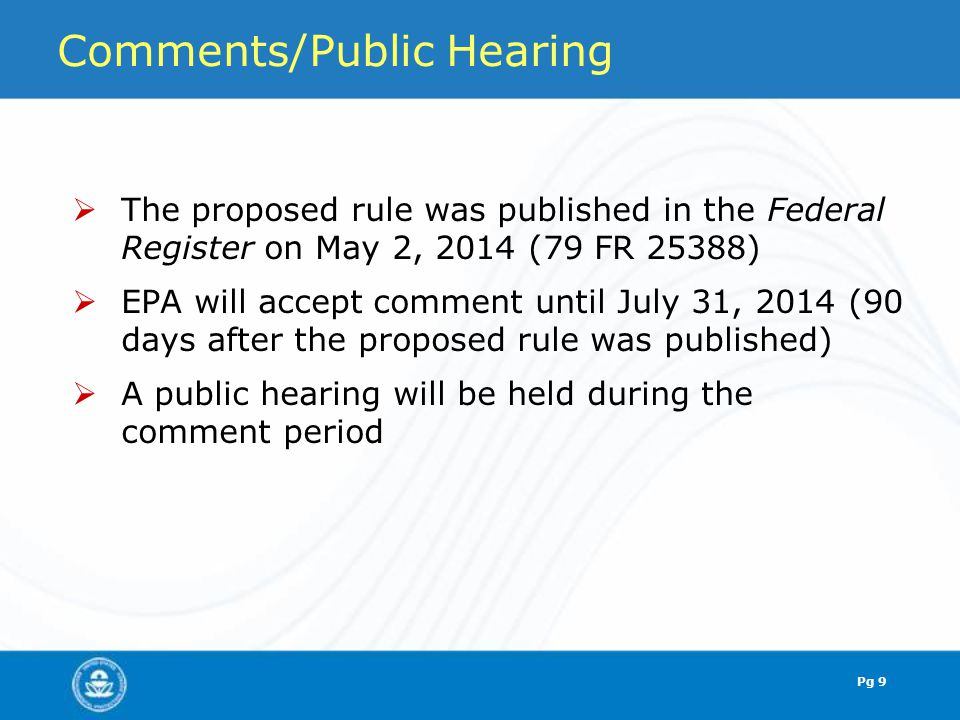 Comments/Public Hearing  The proposed rule was published in the Federal Register on May 2, 2014 (79 FR 25388)  EPA will accept comment until July 31, 2014 (90 days after the proposed rule was published)  A public hearing will be held during the comment period Pg 9