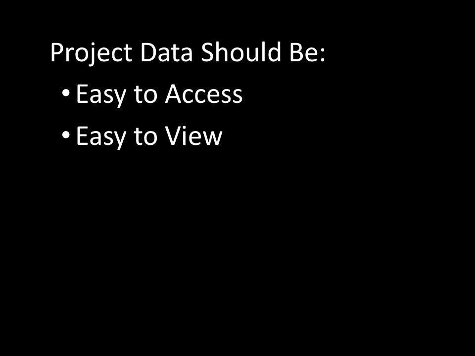 Project Data Should Be: Easy to Access Easy to View